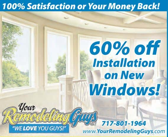 100% Satisfaction or Your Money Back! 60% o Installation on New Windows! 717-801-1964 www.YourRemodelingGuys.com