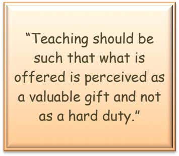 """Teaching should be such that what is offered is perceived as a valuable gift and"
