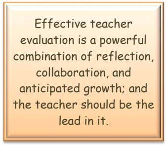 Effective teacher evaluation is a powerful combination of reflection, collaboration, and anticipated growth; and the