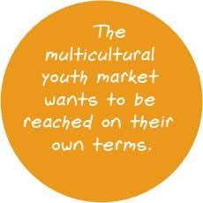 The multicultural youth market wants to be reached on their own terms.