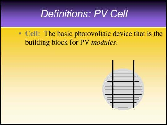 Definitions: PV Cell • Cell: The basic photovoltaic device that is the building block for