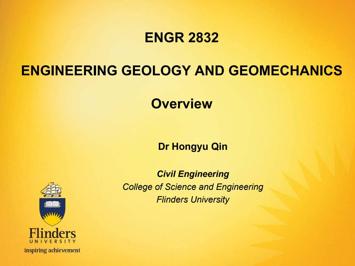 ENGR 2832 ENGINEERING GEOLOGY AND GEOMECHANICS Overview Dr Hongyu Qin Civil Engineering College of Science
