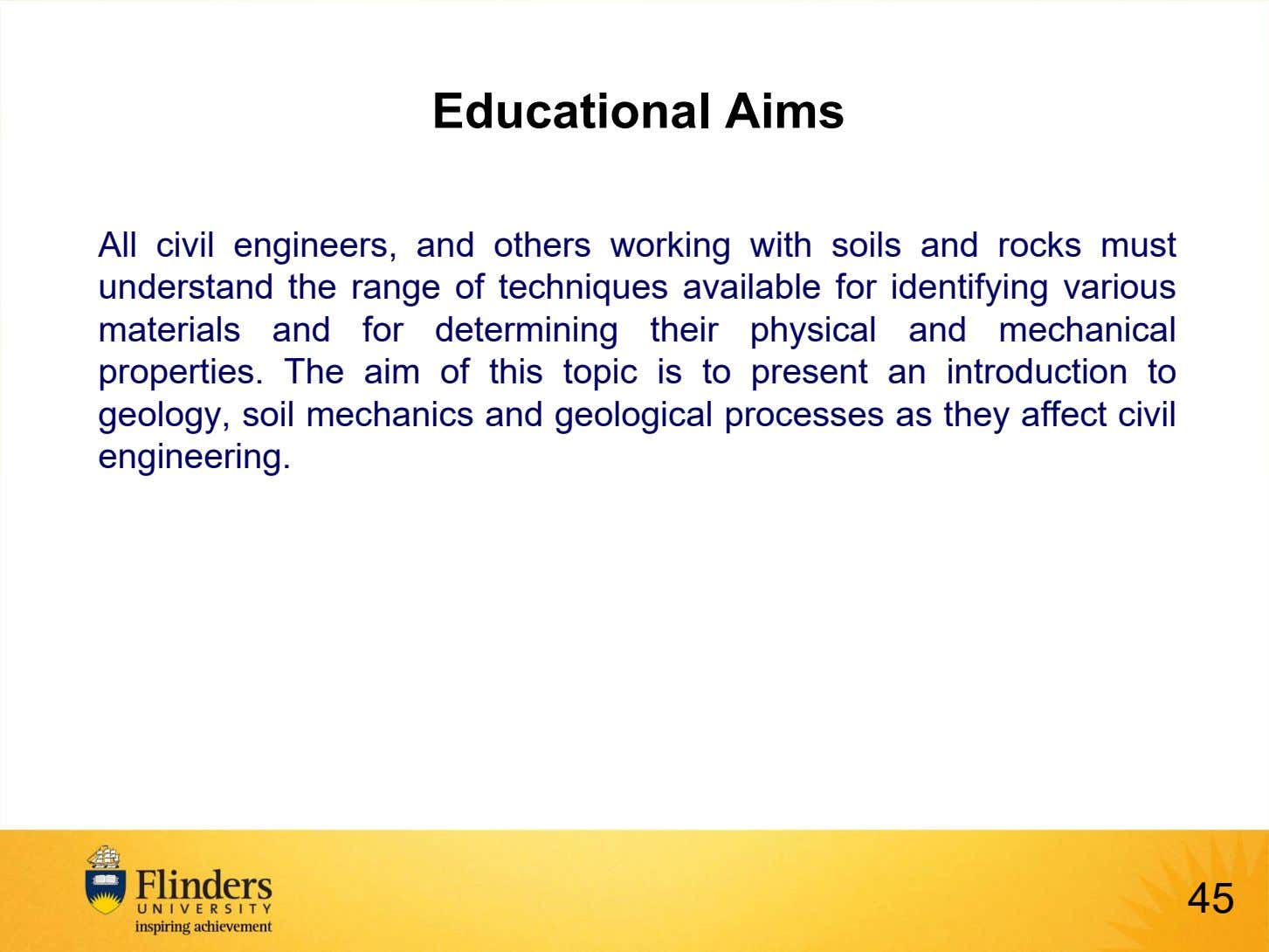 Educational Aims All civil engineers, and others working with soils and rocks must understand the