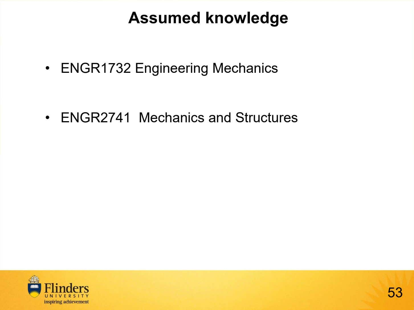 Assumed knowledge • ENGR1732 Engineering Mechanics • ENGR2741 Mechanics and Structures 53