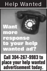 Help Wanted Want more response to your help wanted ad? Call 304-267-9983 to place your