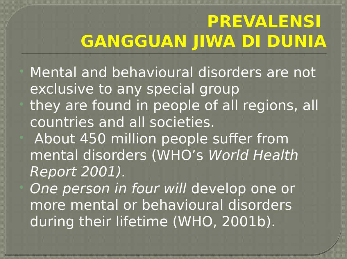 PREVALENSI GANGGUAN JIWA DI DUNIA  Mental and behavioural disorders are not exclusive to any special