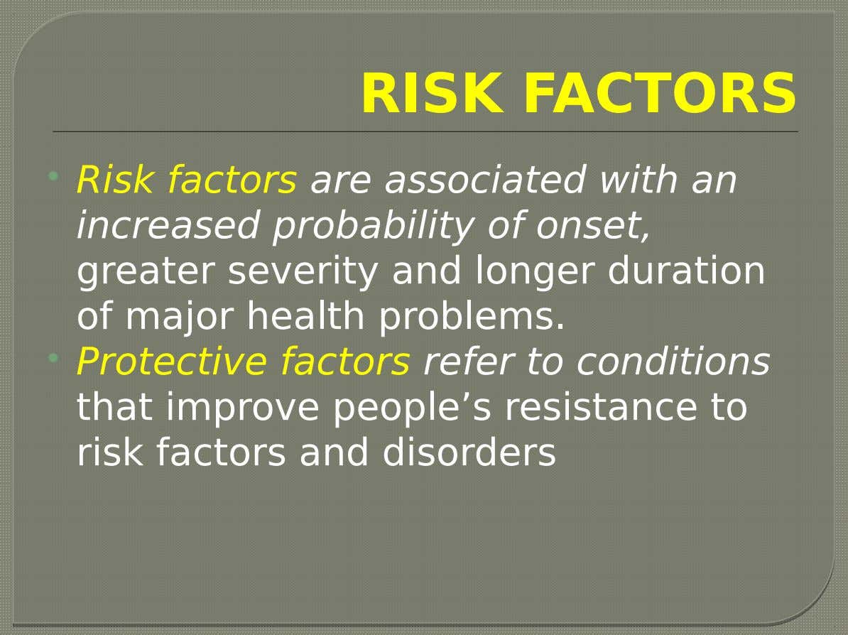 RISK FACTORS  Risk factors are associated with an increased probability of onset, greater severity and