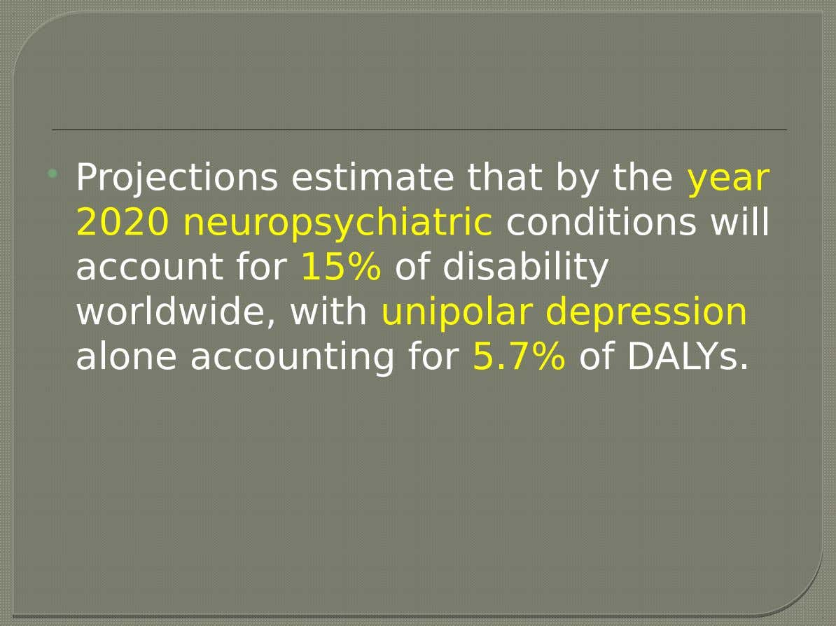  Projections estimate that by the year 2020 neuropsychiatric conditions will account for 15% of disability