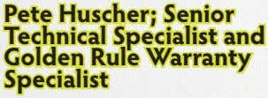 Pete Huscher; Senior Technical Specialist and Golden Rule Warranty Specialist
