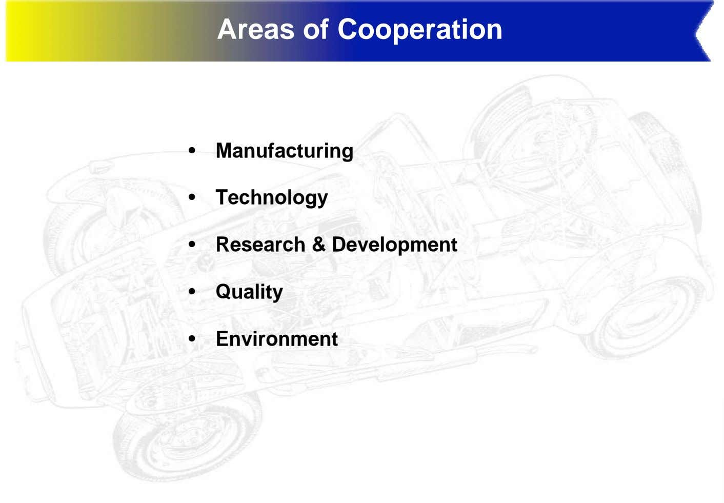 Areas of Cooperation • Manufacturing • Technology • Research & Development • Quality • Environment