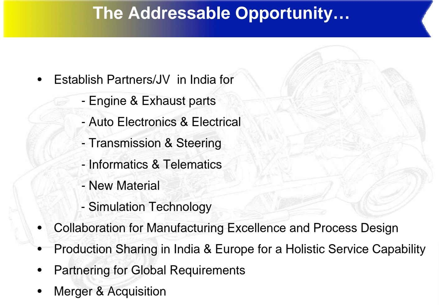 The Addressable Opportunity… • Establish Partners/JV in India for - Engine & Exhaust parts -
