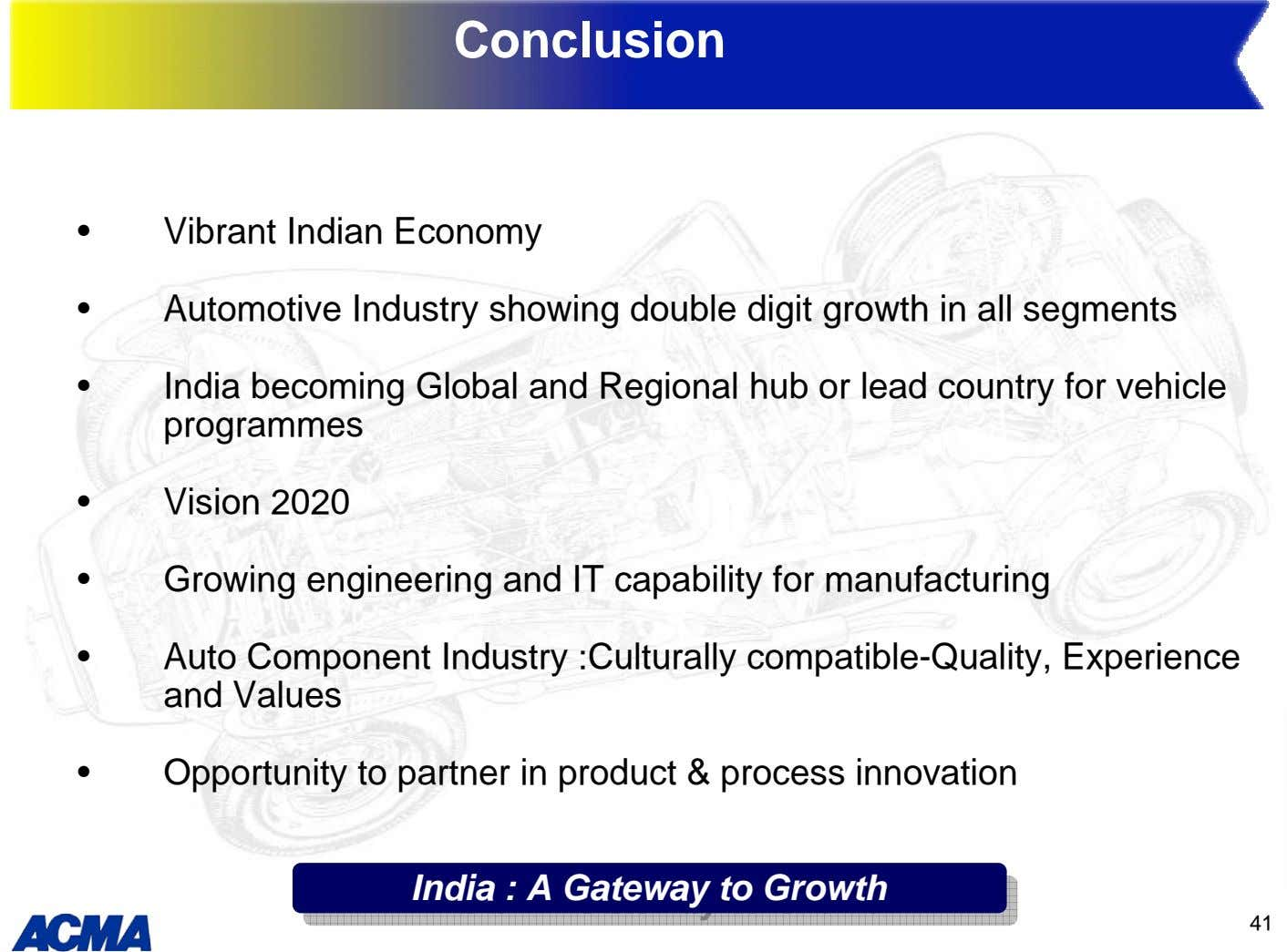 Conclusion • Vibrant Indian Economy • Automotive Industry showing double digit growth in all segments