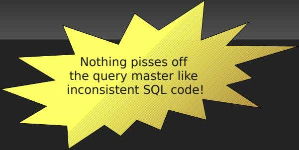 Nothing pisses off the query master like inconsistent SQL code!
