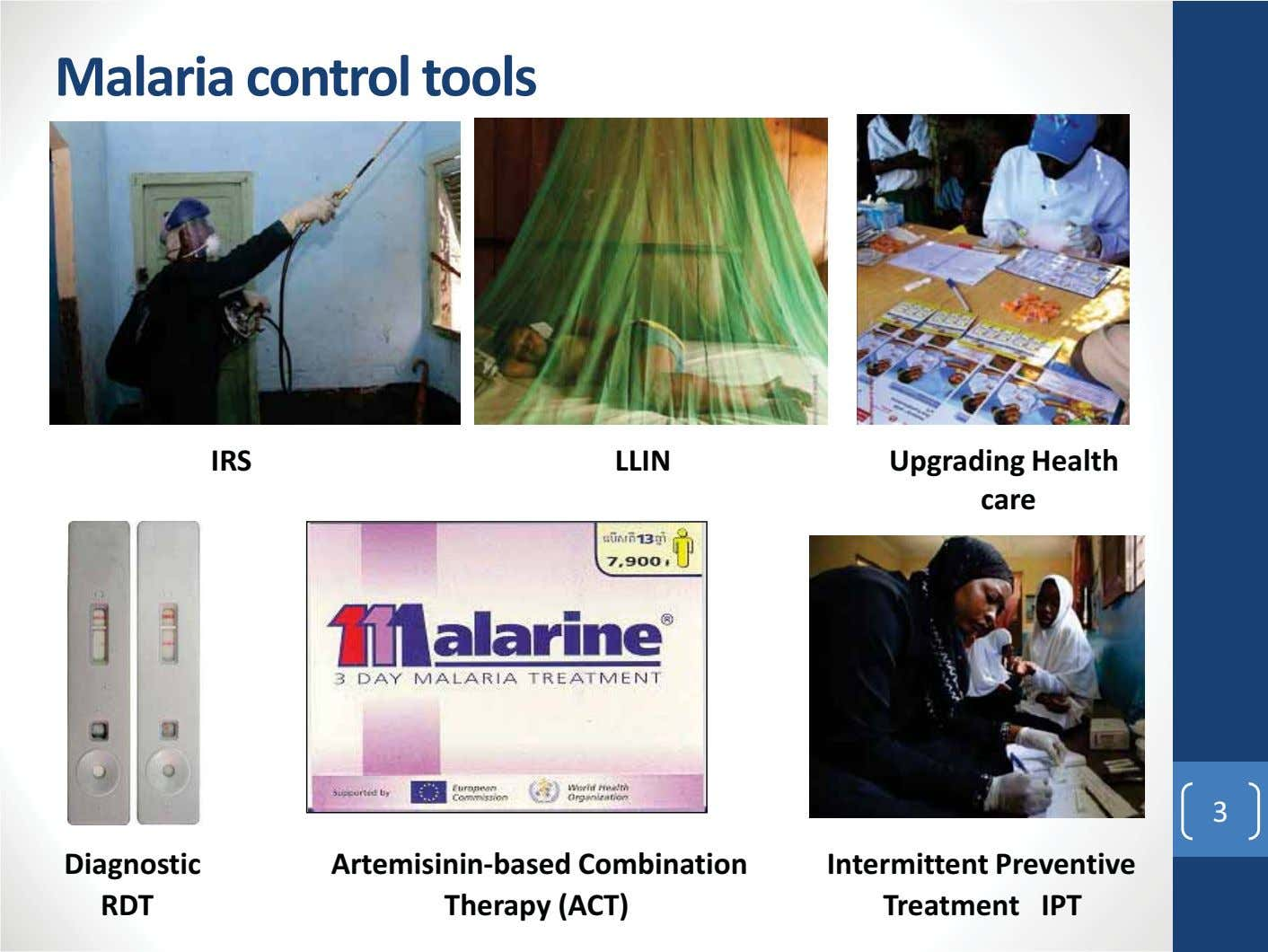 Malaria control tools IRS LLIN Upgrading Health care 3 Diagnostic Artemisinin-based Combination Therapy (ACT)