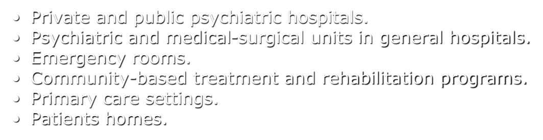 • Private and public psychiatric hospitals. • Psychiatric and medical-surgical units in general hospitals. • Emergency