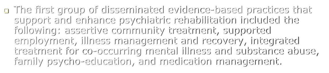  The first group of disseminated evidence-based practices that support and enhance psychiatric rehabilitation included the