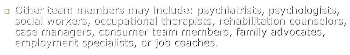  Other team members may include: psychiatrists, psychologists, social workers, occupational therapists, rehabilitation counselors, case managers,