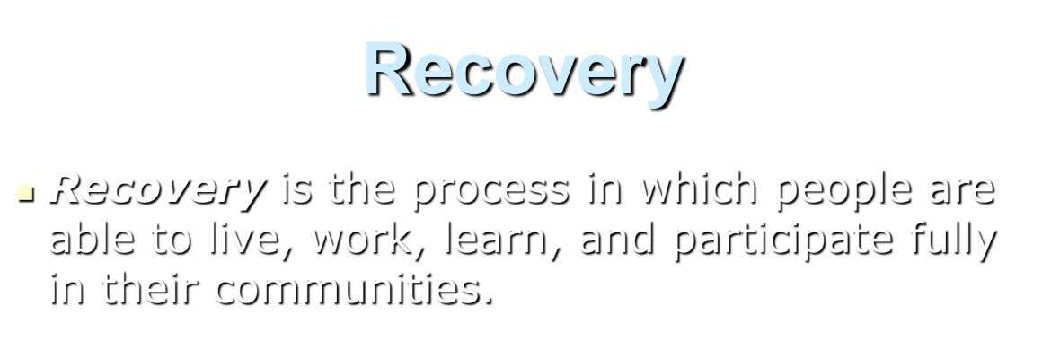 Recovery  Recovery is the process in which people are able to live, work, learn, and