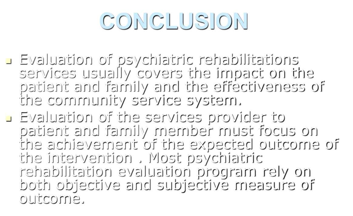 CONCLUSION Evaluation of psychiatric rehabilitations  services usually covers the impact on the patient and family