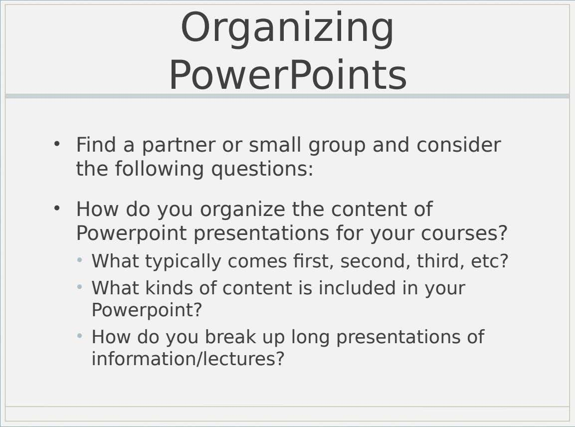 Organizing PowerPoints • Find a partner or small group and consider the following questions: • How