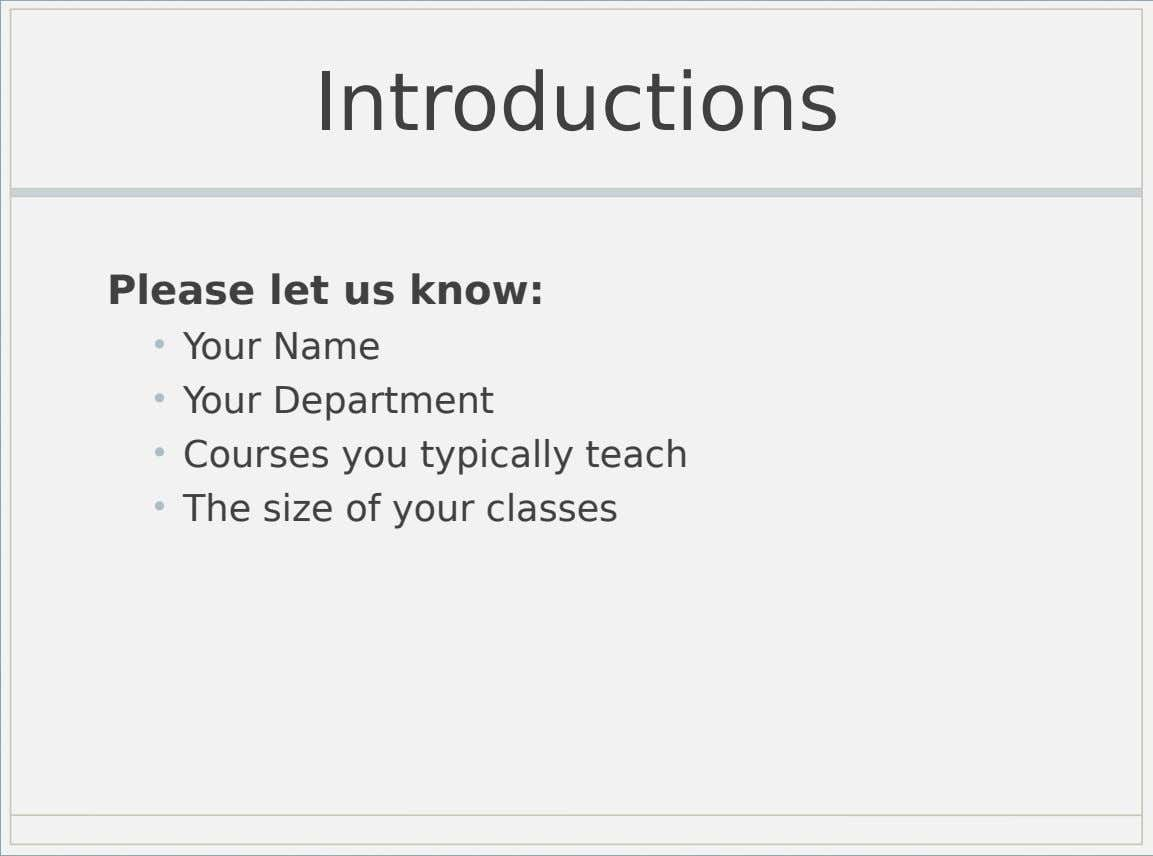 Introductions Please let us know: • Your Name • Your Department • Courses you typically teach