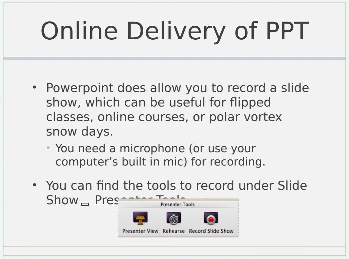 Online Delivery of PPT • Powerpoint does allow you to record a slide show, which can