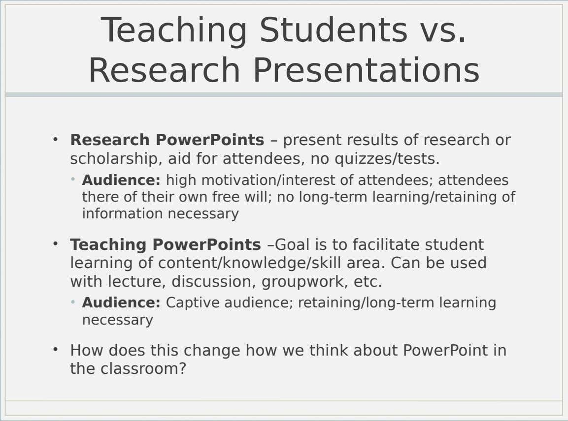 Teaching Students vs. Research Presentations • Research PowerPoints – present results of research or scholarship, aid
