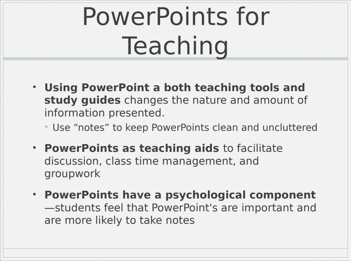 PowerPoints for Teaching • Using PowerPoint a both teaching tools and study guides changes the nature