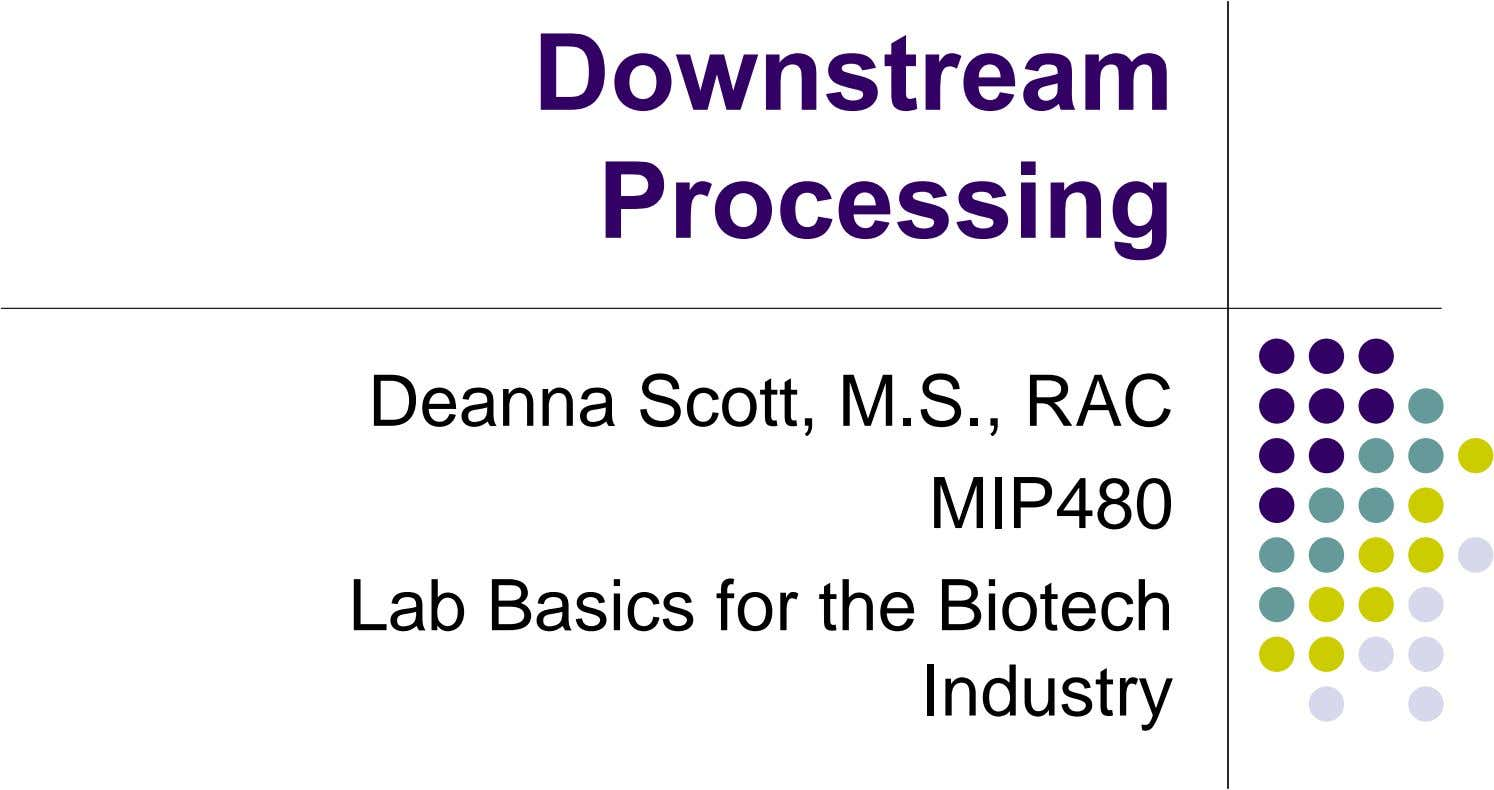 Downstream Processing Deanna Scott, M.S., RAC MIP480 Lab Basics for the Biotech Industry