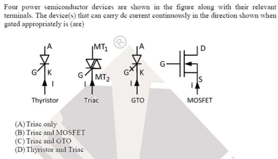 Question: 19 EE Answer: (B) Solutoins: Since triac is bi-directional switch it can carry current in