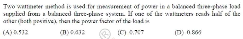 Question: 24 EE Answer: (D) Solutoins: If one wattmeter reads half of other W W 