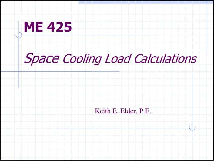 ME 425 Space Cooling Load Calculations Keith E. Elder, P.E.