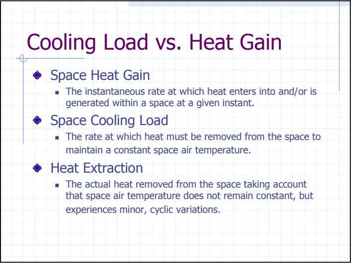 Cooling Load vs. Heat Gain Space Heat Gain The instantaneous rate at which heat enters