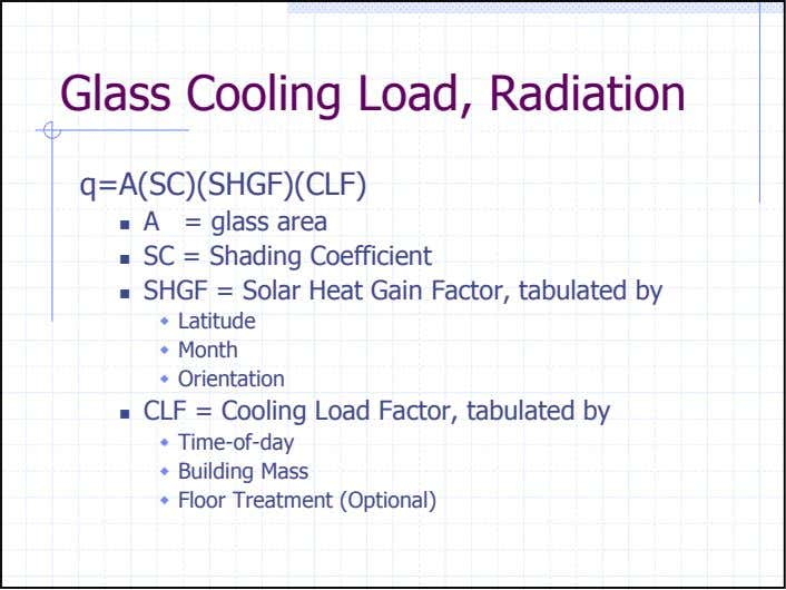 Glass Cooling Load, Radiation q=A(SC)(SHGF)(CLF) A = glass area SC = Shading Coefficient SHGF =