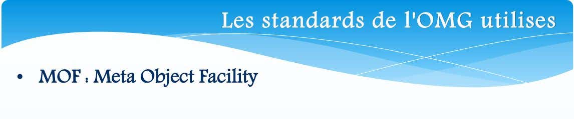 Les standards de l'OMG utilises • MOF : Meta Object Facility