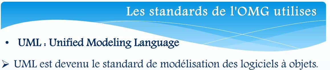 Les standards de l'OMG utilises • UML : Unified Modeling Language  UML est devenu le