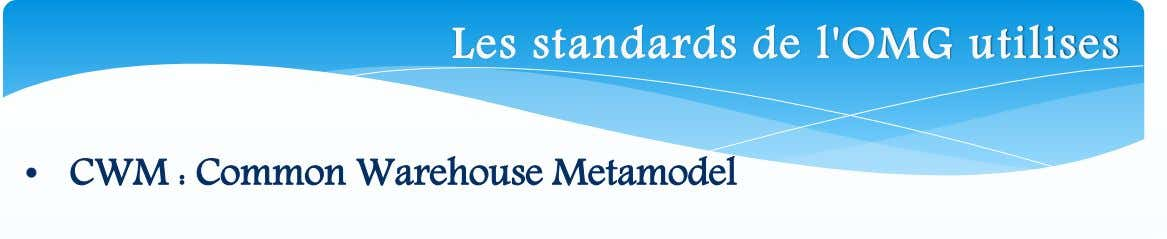 Les standards de l'OMG utilises • CWM : Common Warehouse Metamodel