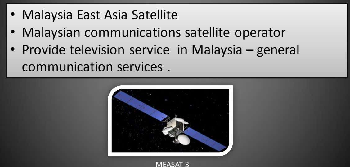 • Malaysia East Asia Satellite • Malaysian communications satellite operator • Provide television service in