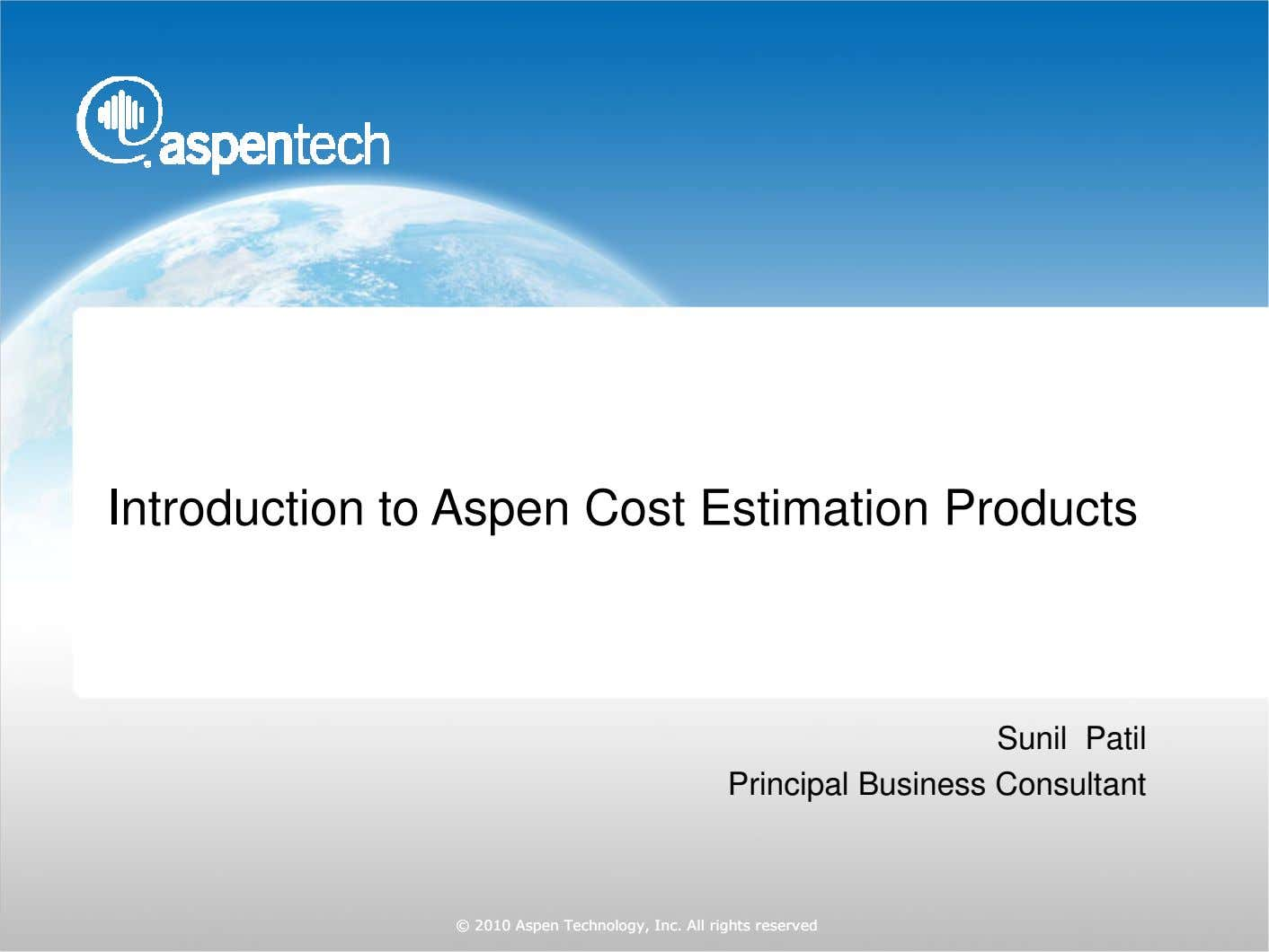 Introduction to Aspen Cost Estimation Products Sunil Patil Principal Business Consultant ©© 2010 Aspen Technology, Inc.