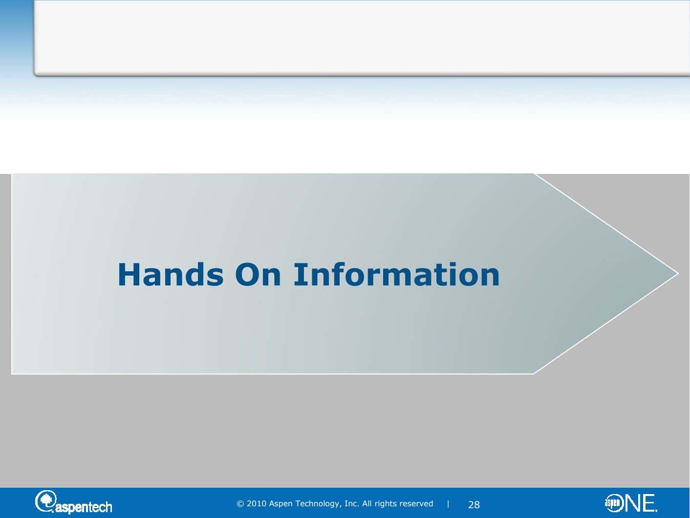 Hands On Information © 2010 Aspen Technology, Inc. All rights reserved | 28