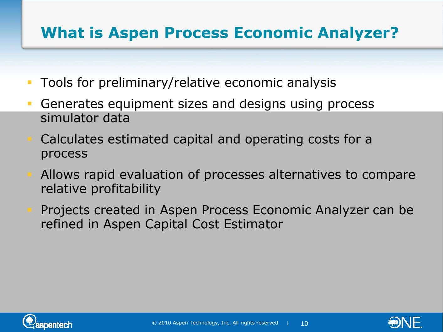 What is Aspen Process Economic Analyzer? Tools for preliminary/relative economic analysis Generates equipment sizes and designs