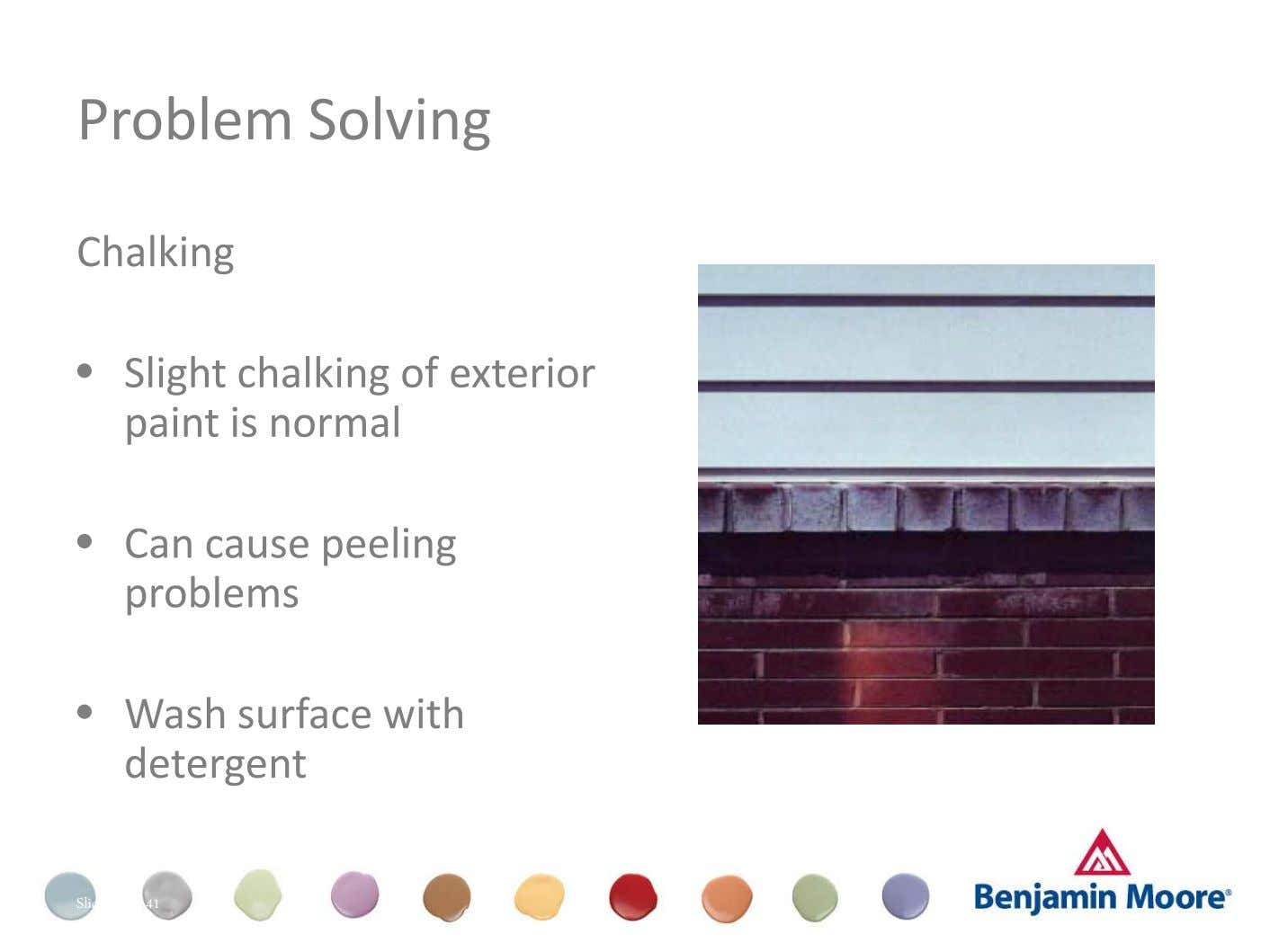 Problem Solving Chalking • Slight chalking of exterior paint is normal Dull (Appearance) • Can cause
