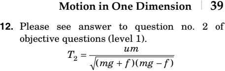 Motion in One Dimension | 39 12. Please see answer to question no. 2 of