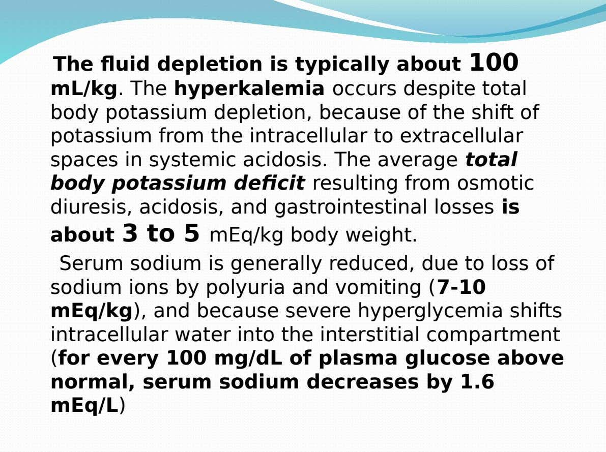 The fluid depletion is typically about 100 mL/kg. The hyperkalemia occurs despite total body potassium depletion,