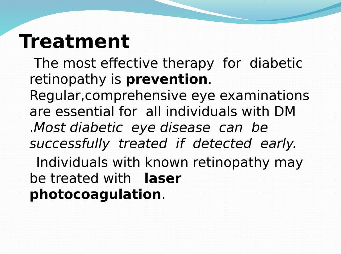 Treatment The most effective therapy for diabetic retinopathy is prevention. Regular,comprehensive eye examinations are essential for