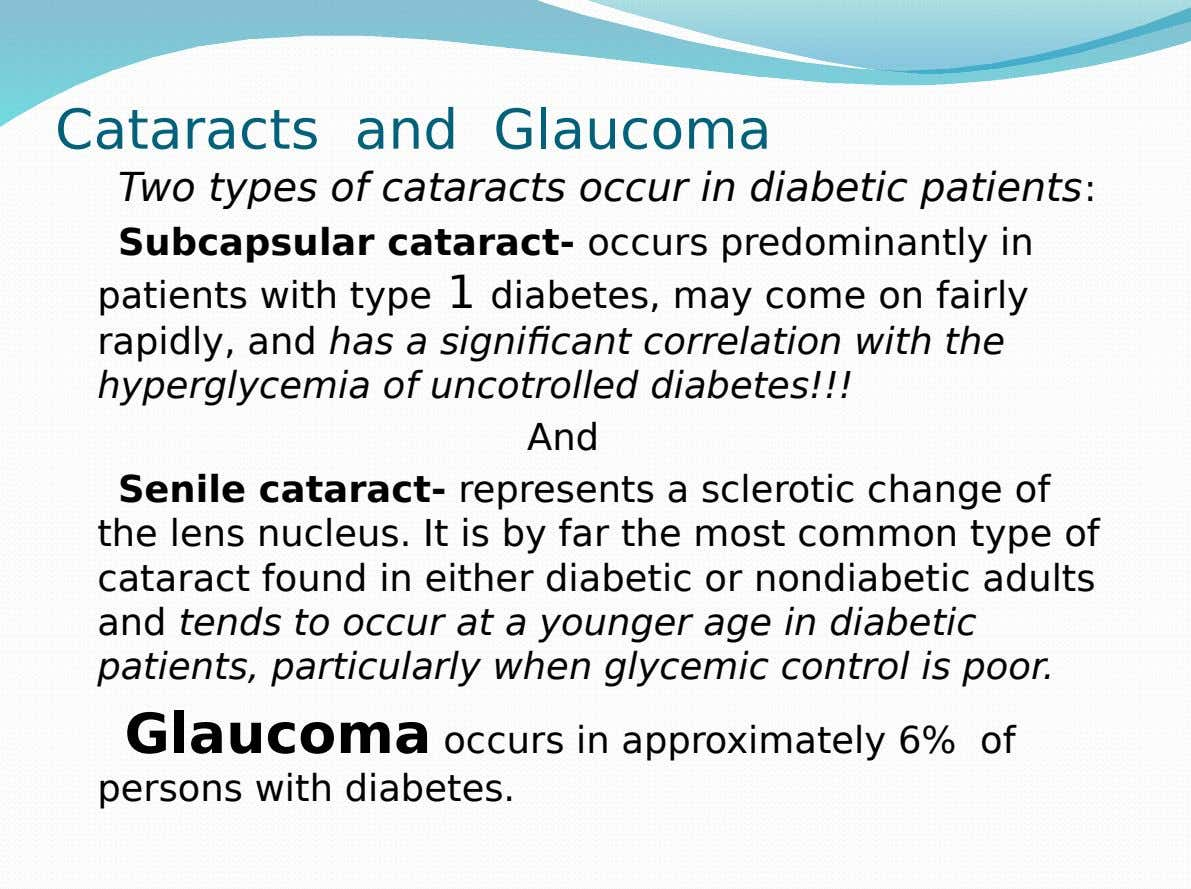 Cataracts and Glaucoma Two types of cataracts occur in diabetic patients: Subcapsular cataract- occurs predominantly in