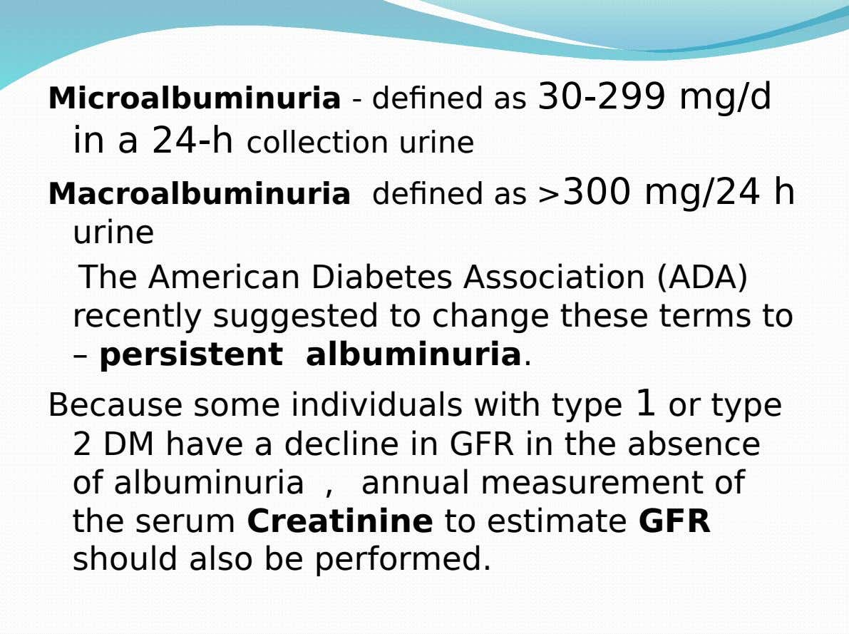Microalbuminuria - defined as 30-299 mg/d in a 24-h collection urine Macroalbuminuria defined as >300 mg/24