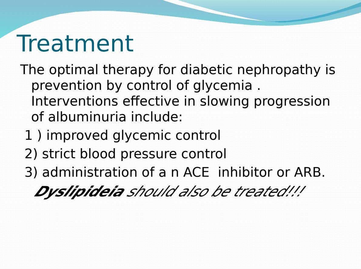 Treatment The optimal therapy for diabetic nephropathy is prevention by control of glycemia . Interventions effective