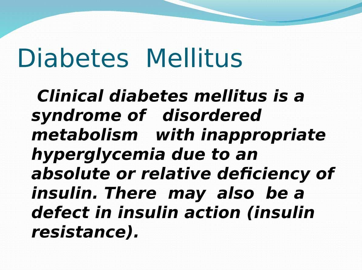 Diabetes Mellitus Clinical diabetes mellitus is a syndrome of disordered metabolism with inappropriate hyperglycemia due to
