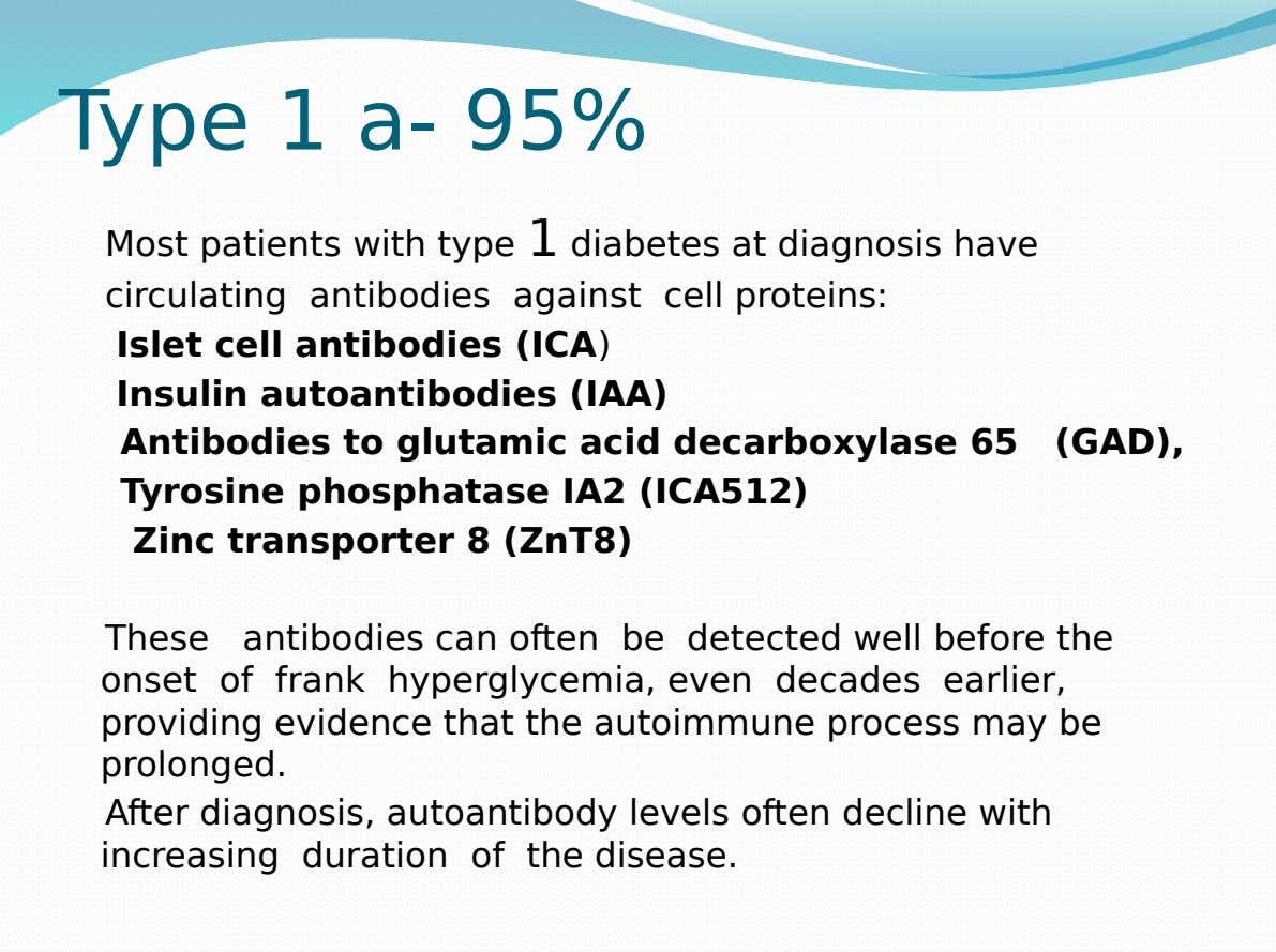 Type 1 a- 95% Most patients with type 1 diabetes at diagnosis have circulating antibodies against